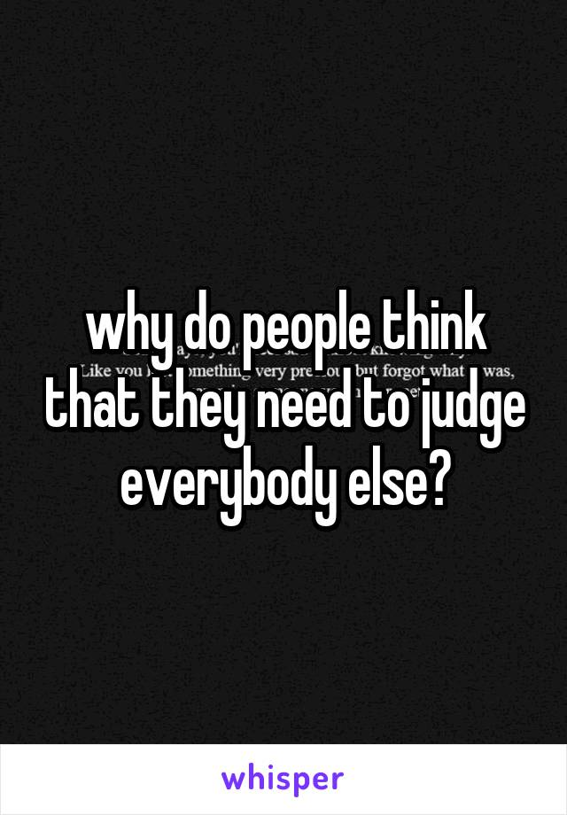 why do people think that they need to judge everybody else?