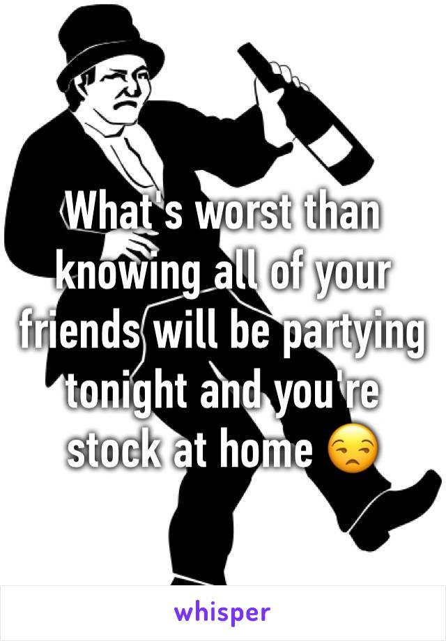 What's worst than knowing all of your friends will be partying tonight and you're stock at home 😒