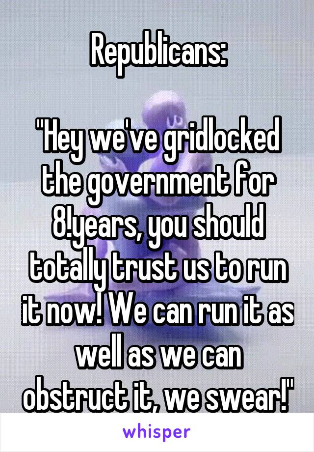 """Republicans:  """"Hey we've gridlocked the government for 8!years, you should totally trust us to run it now! We can run it as well as we can obstruct it, we swear!"""""""