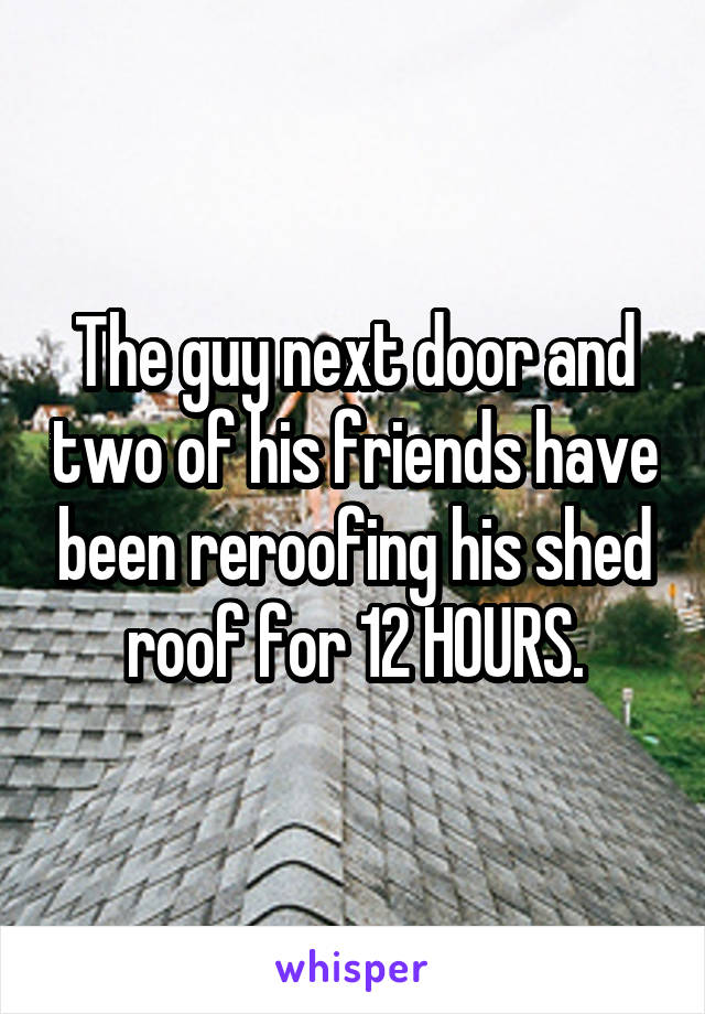 The guy next door and two of his friends have been reroofing his shed roof for 12 HOURS.