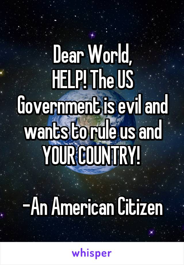 Dear World, HELP! The US Government is evil and wants to rule us and YOUR COUNTRY!   -An American Citizen