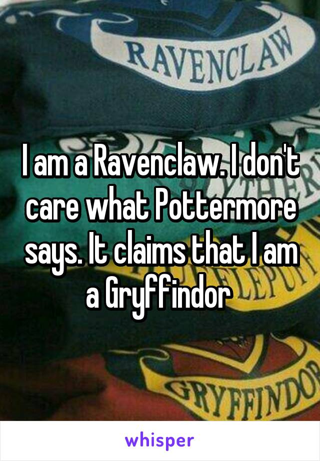 I am a Ravenclaw. I don't care what Pottermore says. It claims that I am a Gryffindor