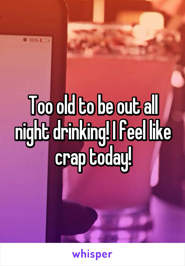 Too old to be out all night drinking! I feel like crap today!
