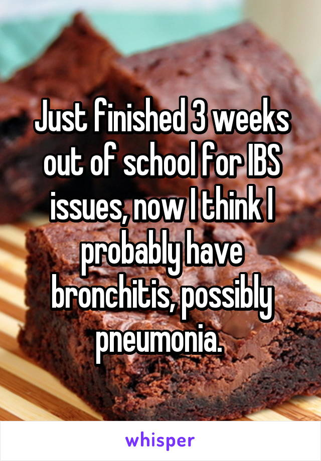 Just finished 3 weeks out of school for IBS issues, now I think I probably have bronchitis, possibly pneumonia.