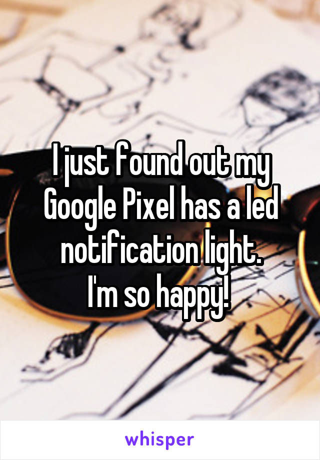 I just found out my Google Pixel has a led notification light. I'm so happy!