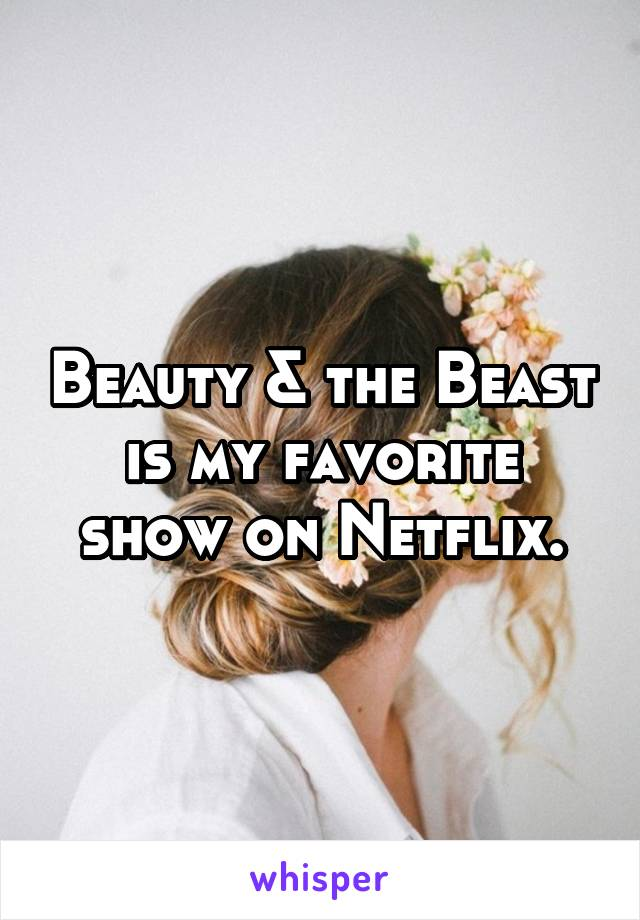 Beauty & the Beast is my favorite show on Netflix.
