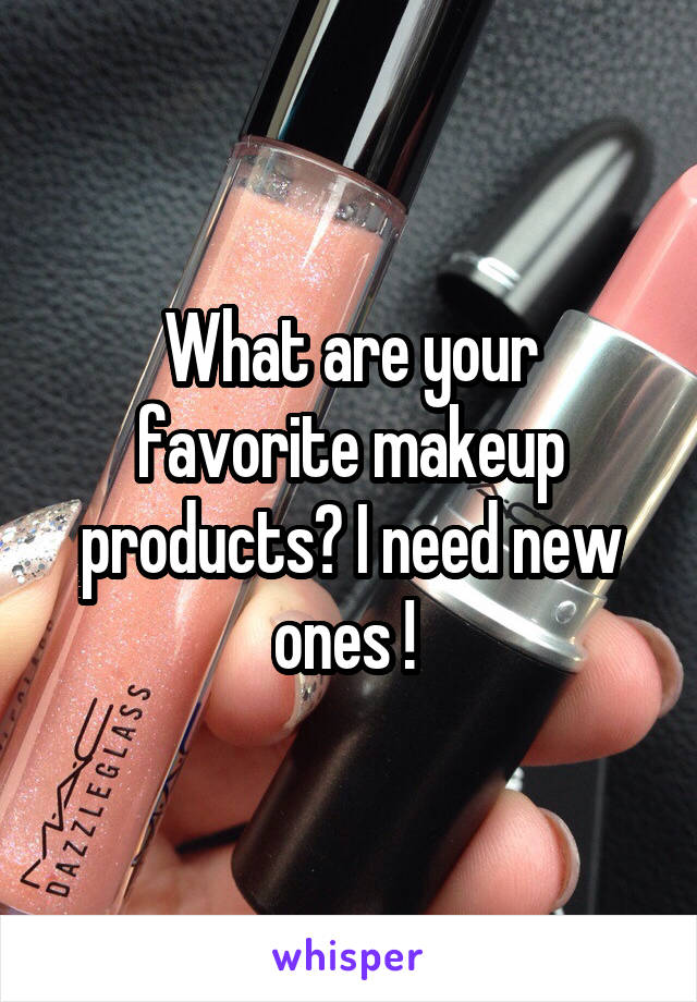 What are your favorite makeup products? I need new ones !