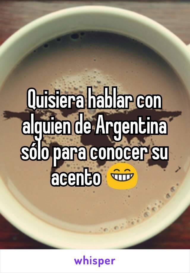 Quisiera hablar con alguien de Argentina sólo para conocer su acento 😁