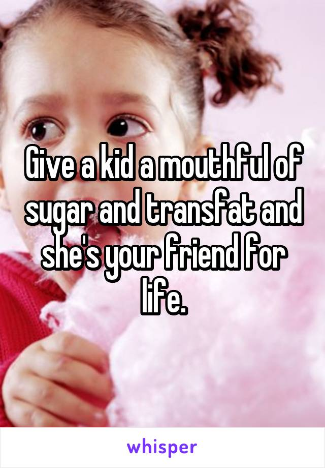 Give a kid a mouthful of sugar and transfat and she's your friend for life.