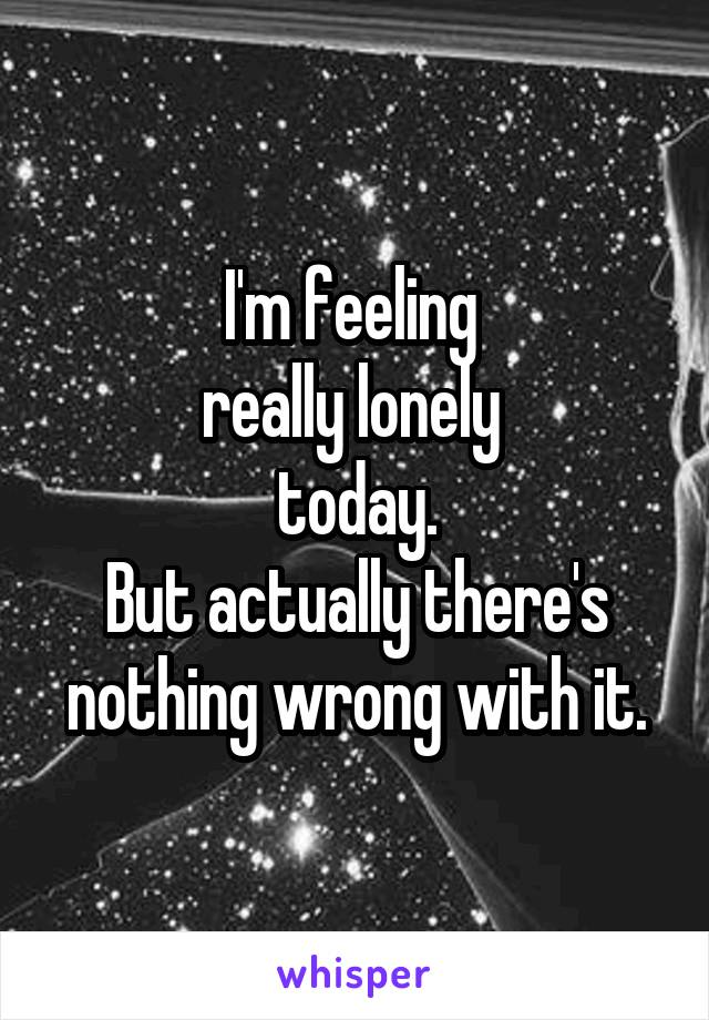I'm feeling  really lonely  today. But actually there's nothing wrong with it.