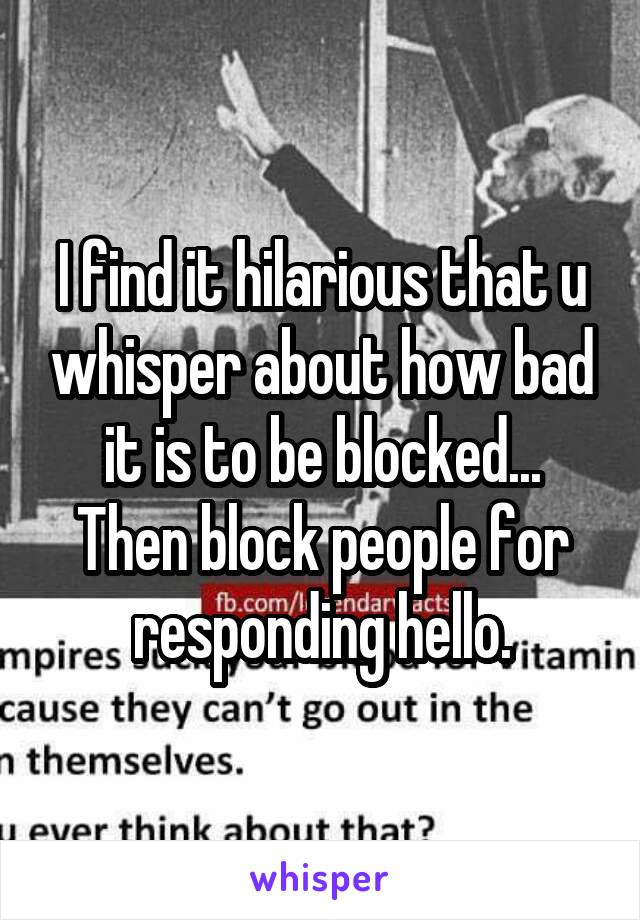 I find it hilarious that u whisper about how bad it is to be blocked... Then block people for responding hello.