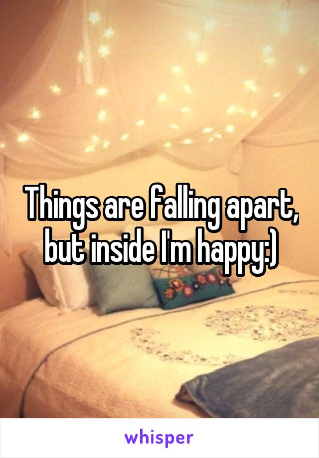 Things are falling apart, but inside I'm happy:)