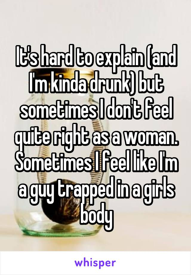 It's hard to explain (and I'm kinda drunk) but sometimes I don't feel quite right as a woman. Sometimes I feel like I'm a guy trapped in a girls body