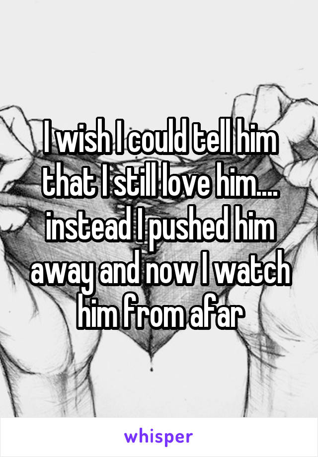 I wish I could tell him that I still love him.... instead I pushed him away and now I watch him from afar