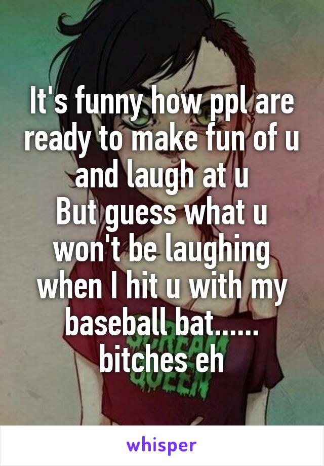 It's funny how ppl are ready to make fun of u and laugh at u But guess what u won't be laughing when I hit u with my baseball bat...... bitches eh