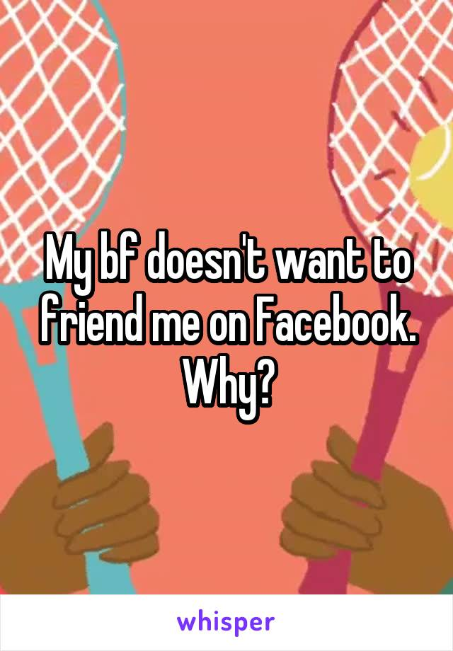 My bf doesn't want to friend me on Facebook. Why?