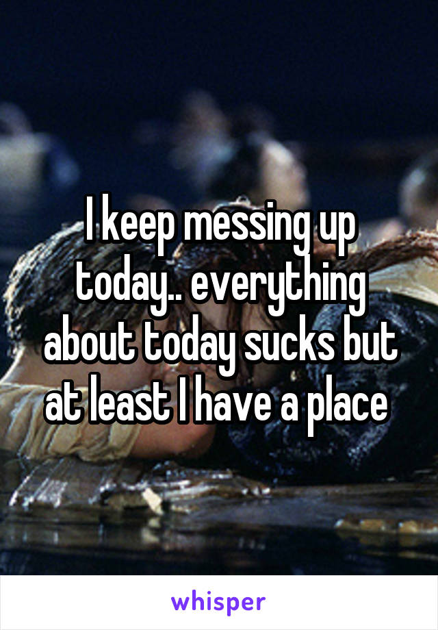 I keep messing up today.. everything about today sucks but at least I have a place