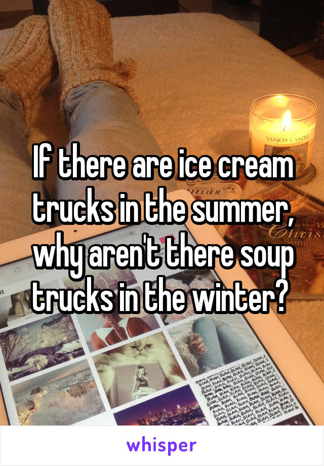 If there are ice cream trucks in the summer, why aren't there soup trucks in the winter?