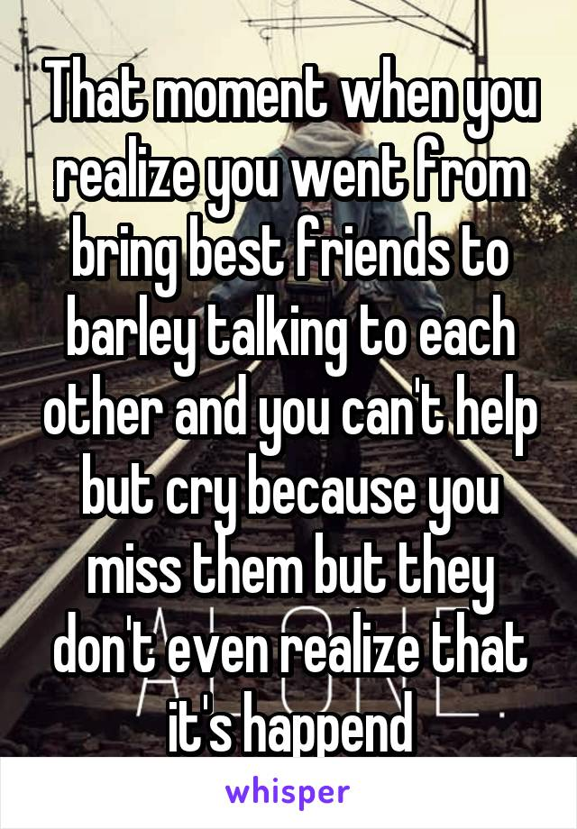 That moment when you realize you went from bring best friends to barley talking to each other and you can't help but cry because you miss them but they don't even realize that it's happend