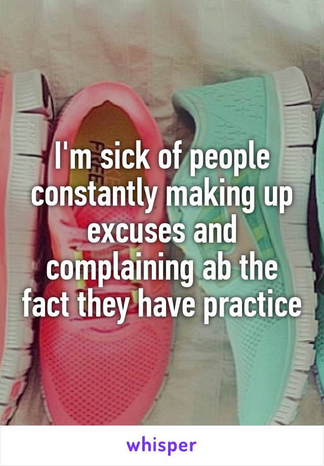 I'm sick of people constantly making up excuses and complaining ab the fact they have practice