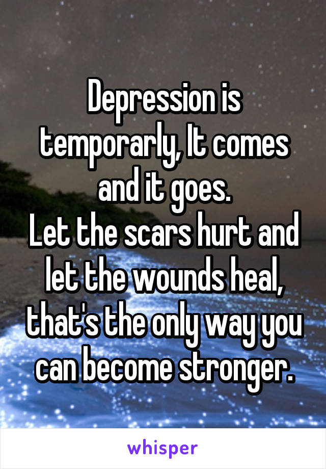 Depression is temporarly, It comes and it goes. Let the scars hurt and let the wounds heal, that's the only way you can become stronger.