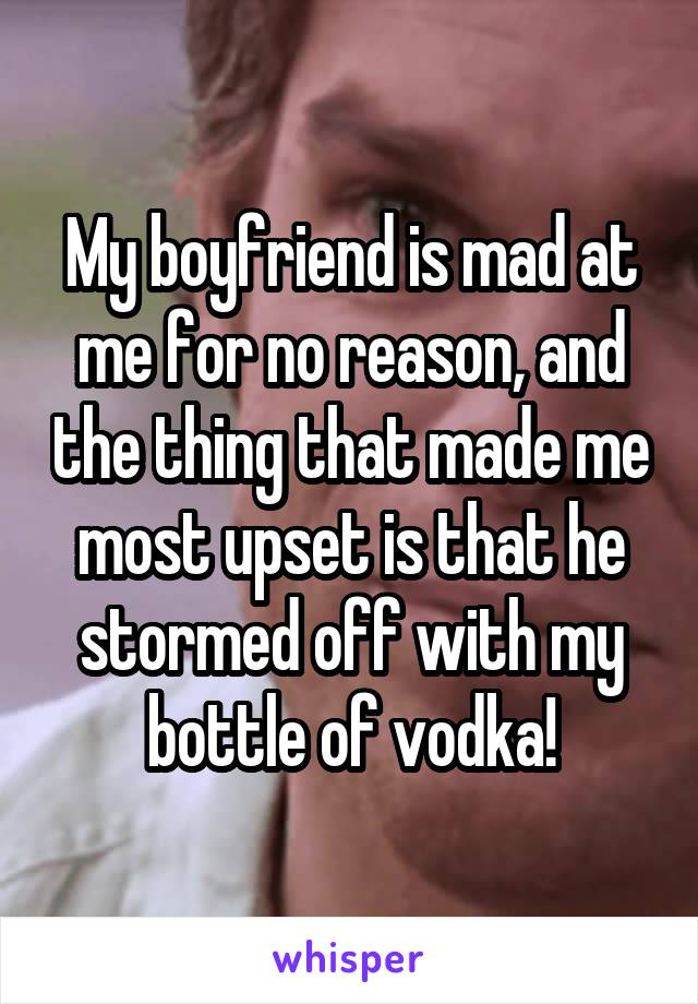 My boyfriend is mad at me for no reason, and the thing that made me most upset is that he stormed off with my bottle of vodka!