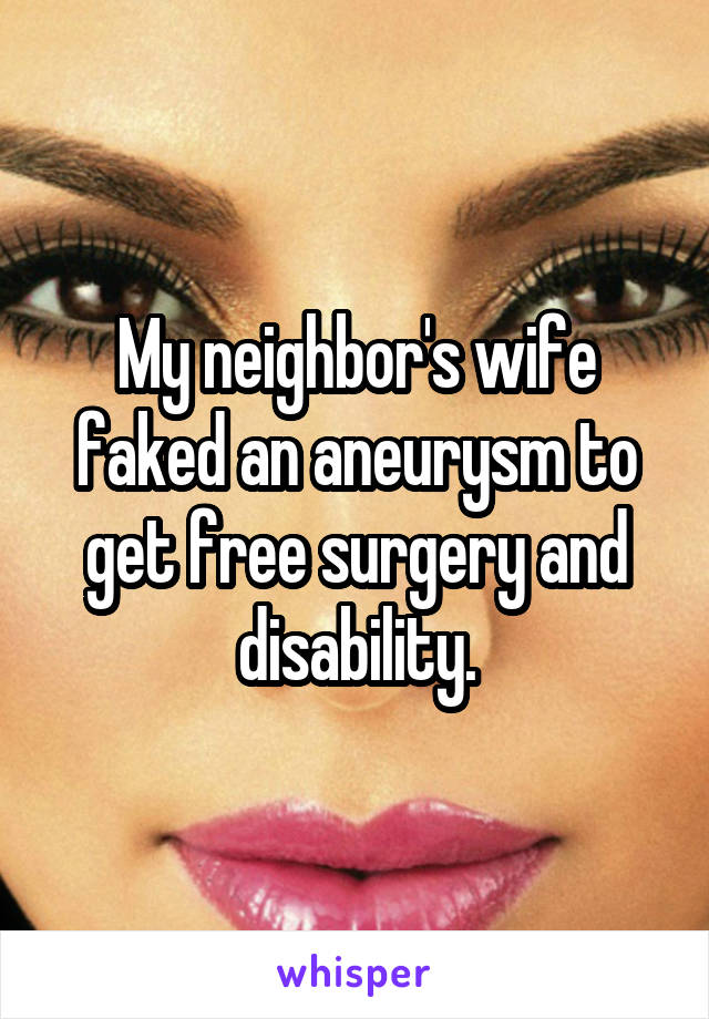 My neighbor's wife faked an aneurysm to get free surgery and disability.