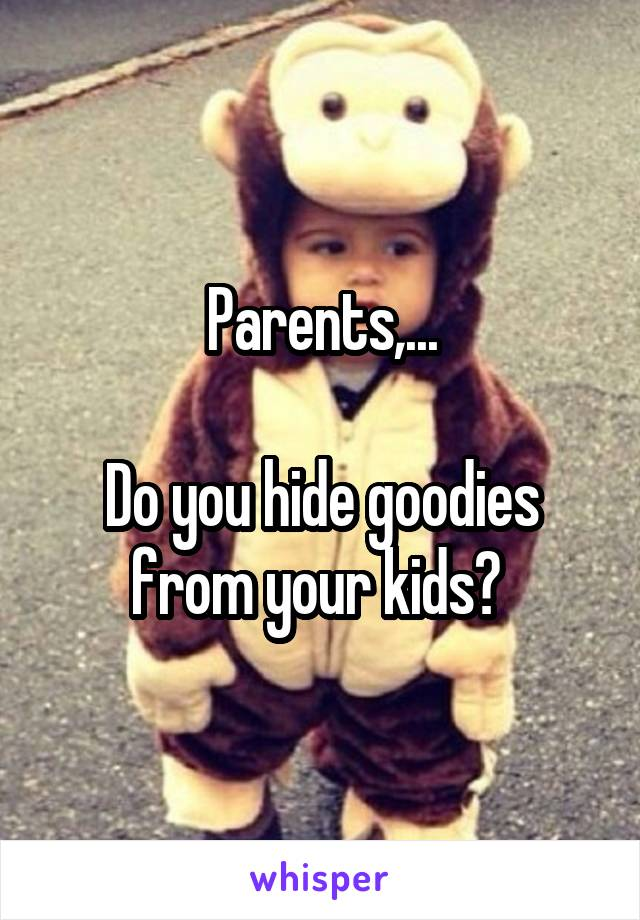 Parents,...  Do you hide goodies from your kids?