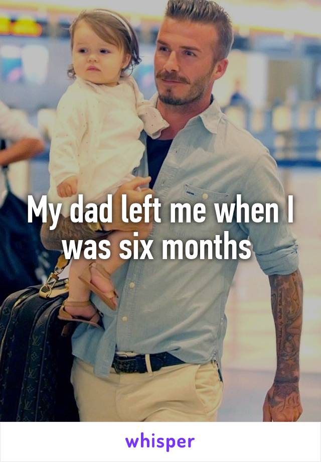 My dad left me when I was six months
