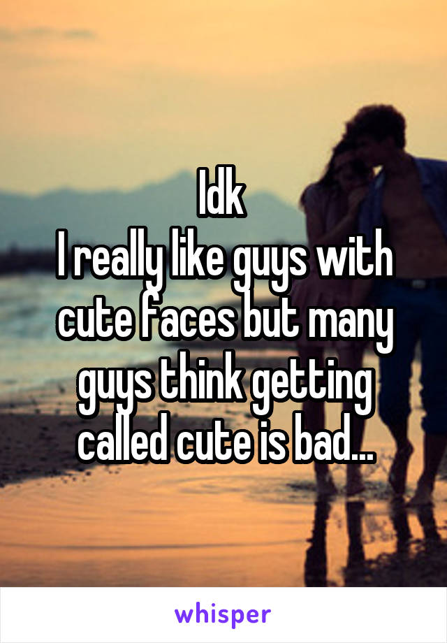 Idk  I really like guys with cute faces but many guys think getting called cute is bad...