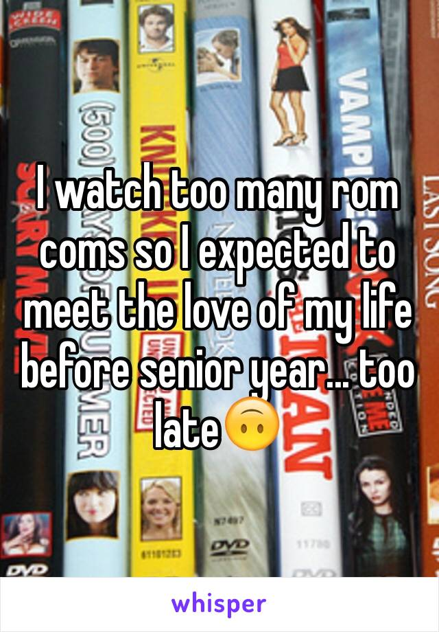 I watch too many rom coms so I expected to meet the love of my life before senior year... too late🙃