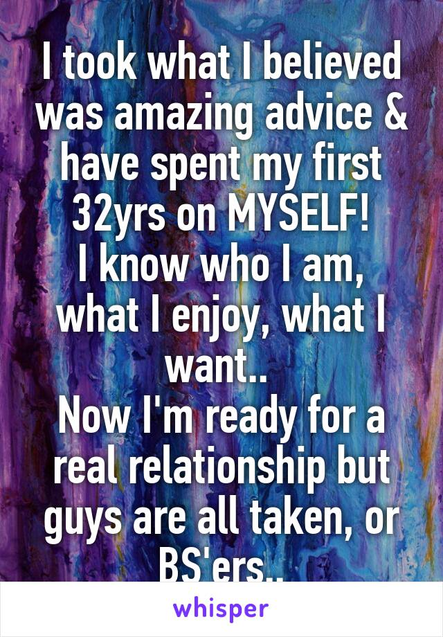 I took what I believed was amazing advice & have spent my first 32yrs on MYSELF! I know who I am, what I enjoy, what I want..  Now I'm ready for a real relationship but guys are all taken, or BS'ers..