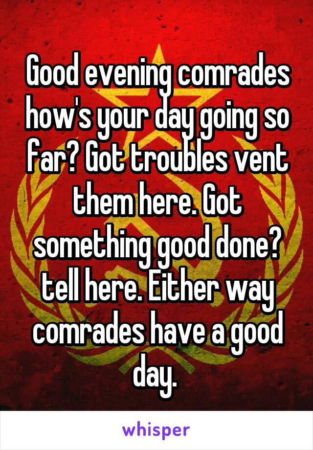 Good evening comrades how's your day going so far? Got troubles vent them here. Got something good done? tell here. Either way comrades have a good day.