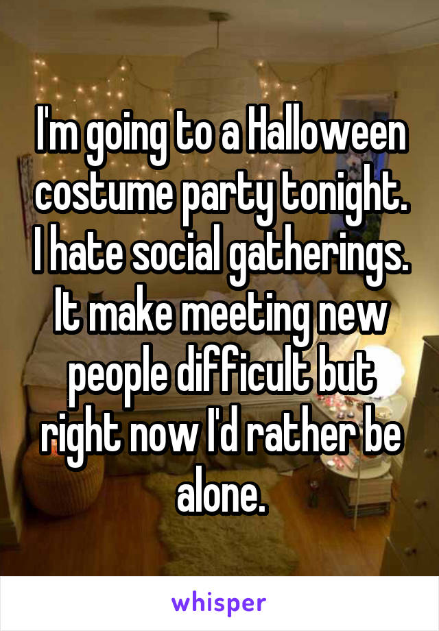 I'm going to a Halloween costume party tonight. I hate social gatherings. It make meeting new people difficult but right now I'd rather be alone.