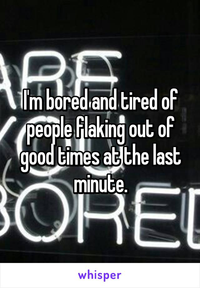 I'm bored and tired of people flaking out of good times at the last minute.