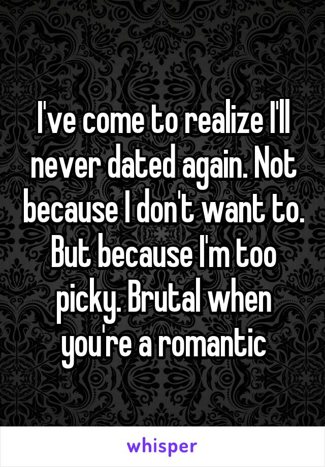I've come to realize I'll never dated again. Not because I don't want to. But because I'm too picky. Brutal when you're a romantic