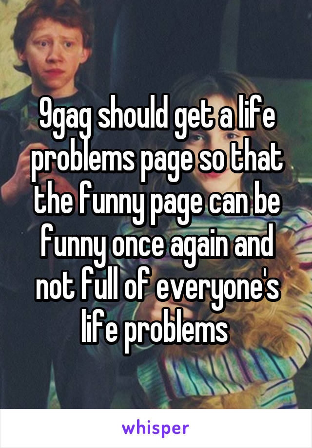9gag should get a life problems page so that the funny page can be funny once again and not full of everyone's life problems
