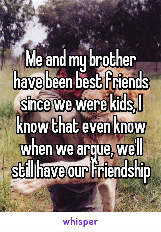Me and my brother have been best friends since we were kids, I know that even know when we argue, we'll still have our friendship