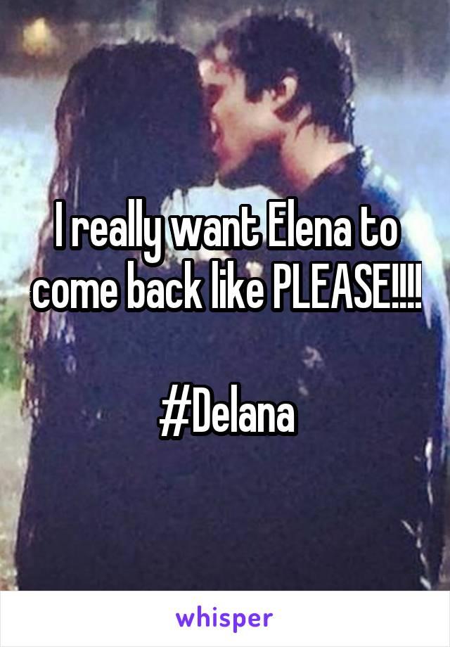 I really want Elena to come back like PLEASE!!!!  #Delana