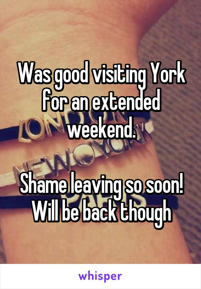 Was good visiting York for an extended weekend.  Shame leaving so soon! Will be back though