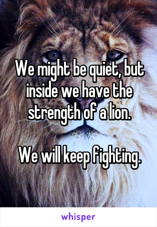 We might be quiet, but inside we have the strength of a lion.  We will keep fighting.