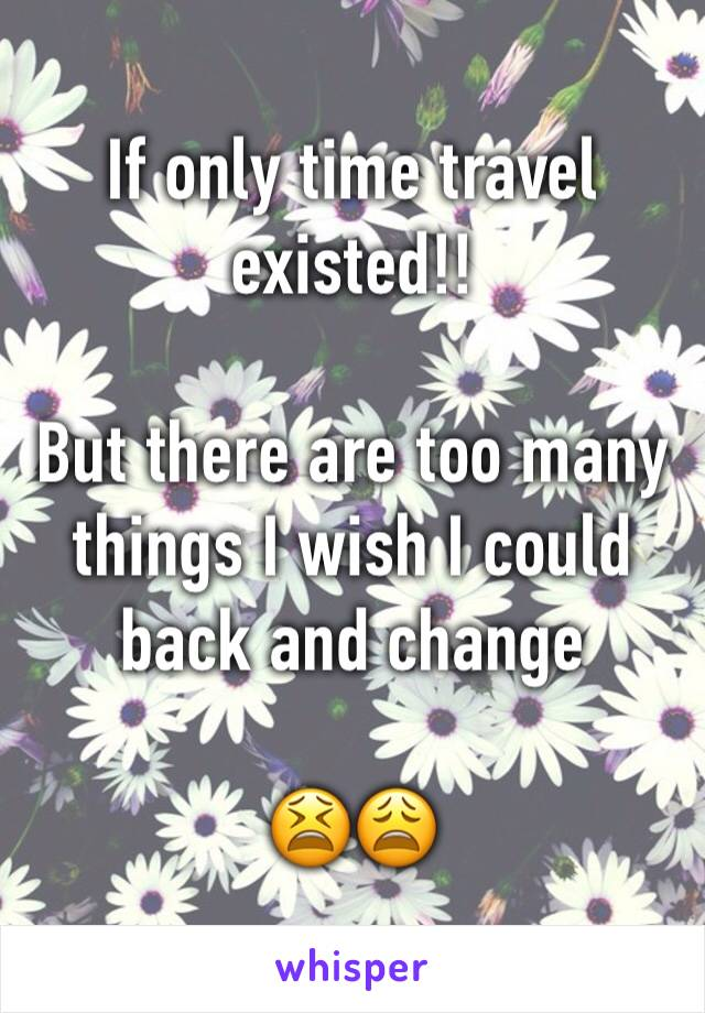 If only time travel existed!!   But there are too many things I wish I could back and change  😫😩
