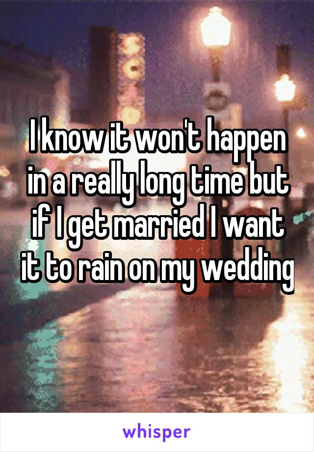 I know it won't happen in a really long time but if I get married I want it to rain on my wedding