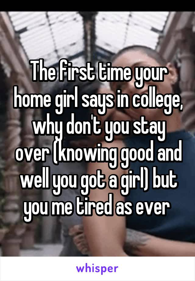 The first time your home girl says in college, why don't you stay over (knowing good and well you got a girl) but you me tired as ever