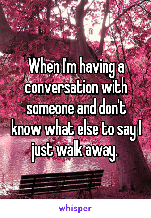 When I'm having a conversation with someone and don't know what else to say I just walk away.