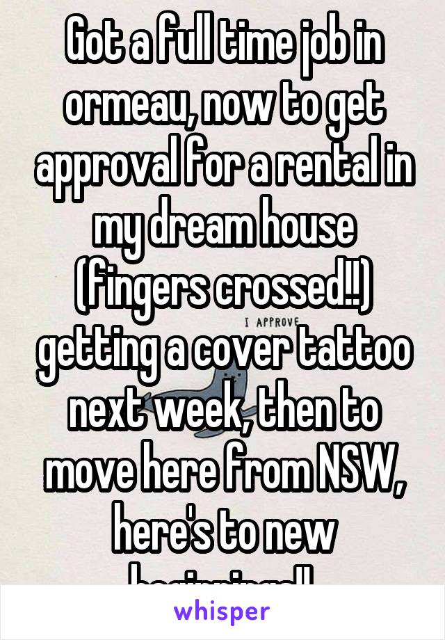 Got a full time job in ormeau, now to get approval for a rental in my dream house (fingers crossed!!) getting a cover tattoo next week, then to move here from NSW, here's to new beginnings!!