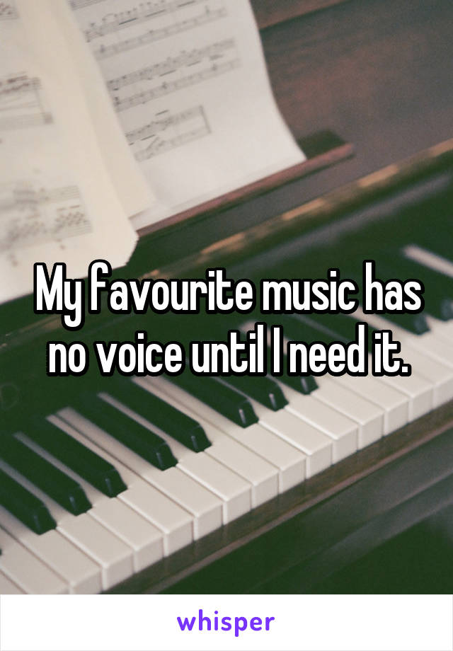 My favourite music has no voice until I need it.