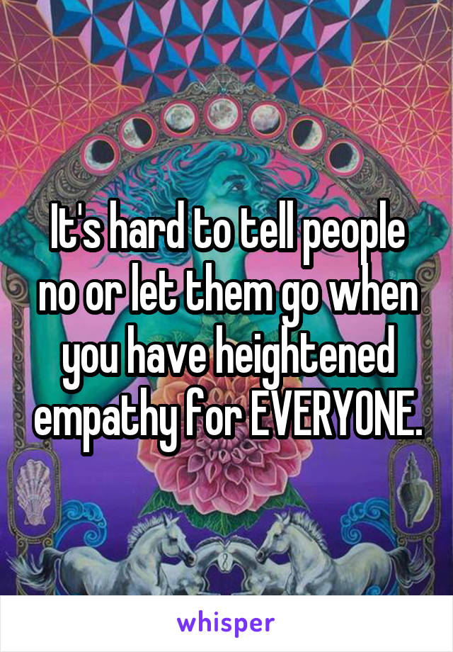 It's hard to tell people no or let them go when you have heightened empathy for EVERYONE.
