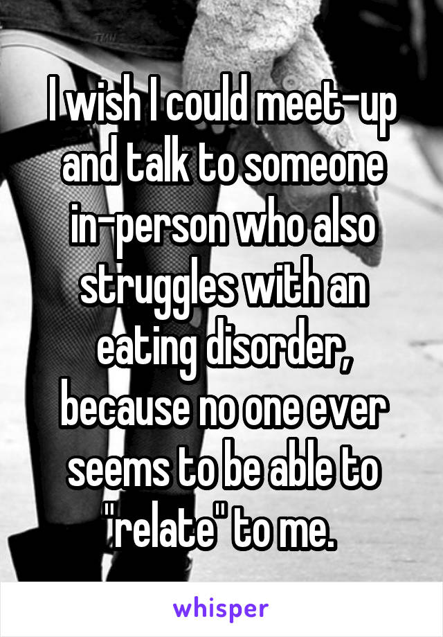"I wish I could meet-up and talk to someone in-person who also struggles with an eating disorder, because no one ever seems to be able to ""relate"" to me."