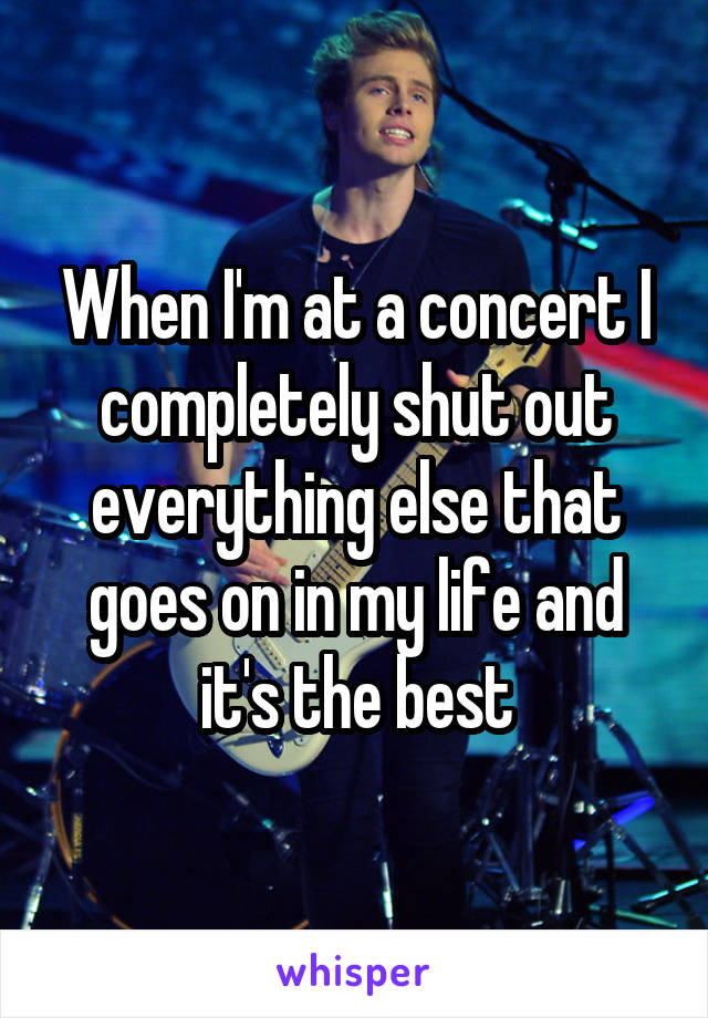 When I'm at a concert I completely shut out everything else that goes on in my life and it's the best